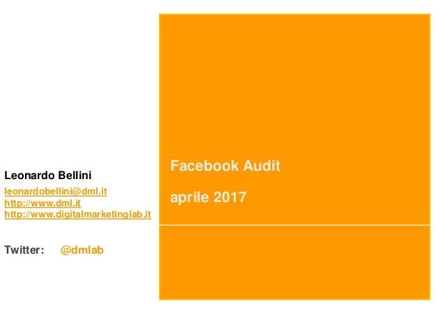 Facebook Audit aprile 2017 Leonardo Bellini leonardobellini@dml.it http://www.dml.it http://www.digitalmarketinglab.it Twi...