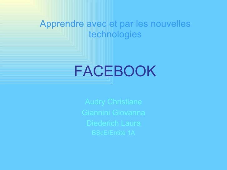 FACEBOOK Audry Christiane Giannini Giovanna Diederich Laura BScE/Entité 1A Apprendre avec et par les nouvelles technologies