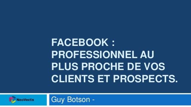 FACEBOOK : PROFESSIONNEL AU PLUS PROCHE DE VOS CLIENTS ET PROSPECTS. Guy Botson -