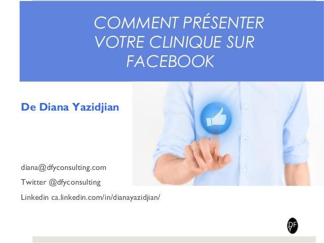 COMMENT PRÉSENTER  VOTRE CLINIQUE SUR  FACEBOOK  De Diana Yazidjian  diana@dfyconsulting.com  Twitter @dfyconsulting  Link...