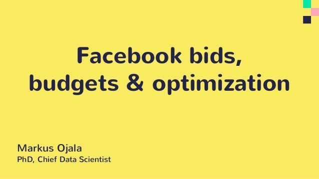 Facebook bids, budgets & optimization Markus Ojala PhD, Chief Data Scientist