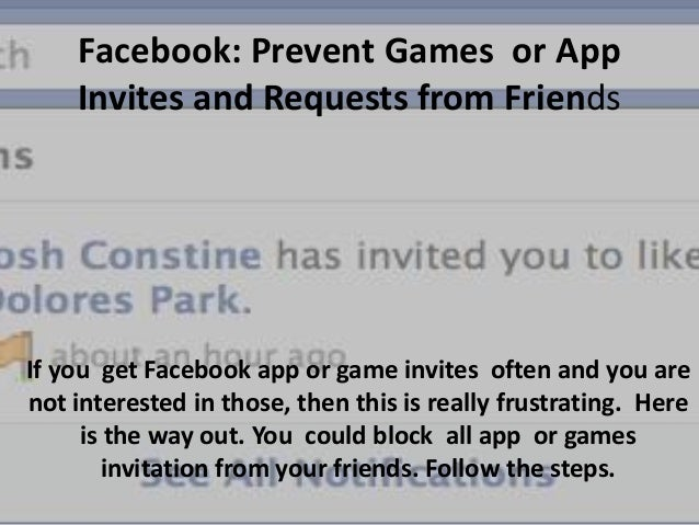 Facebook: Prevent Games or App Invites and Requests from Friends  If you get Facebook app or game invites often and you ar...