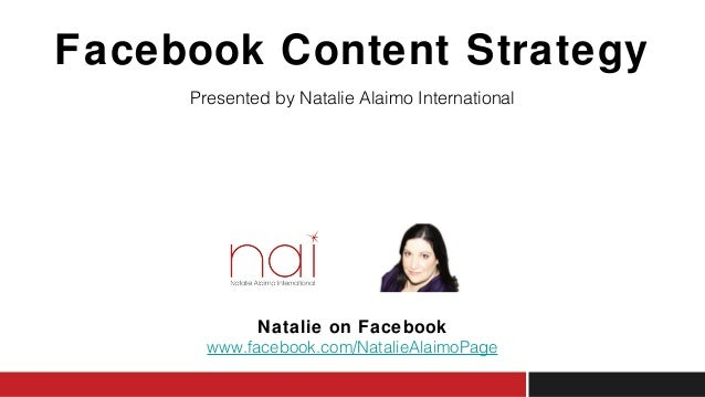 Facebook Content Strategy Presented by Natalie Alaimo International Natalie on Facebook www.facebook.com/NatalieAlaimoPage
