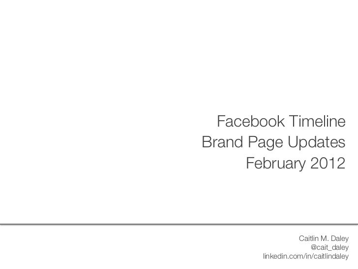 Facebook Timeline     Brand Page Updates          February 2012                       Caitlin M. Daley                    ...