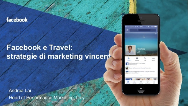 Facebook e Travel: strategie di marketing vincenti Andrea Lai Head of Performance Marketing, Italy