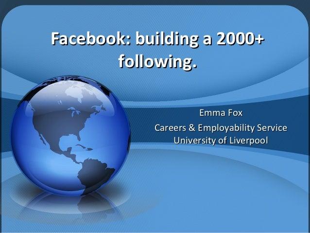 Facebook: building a 2000+       following.                      Emma Fox            Careers & Employability Service      ...