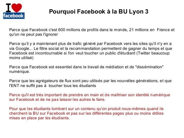 Pourquoi Facebook à la BU Lyon 3 Parce que Facebook c'est 600 millions de profils dans le monde, 21 millions en France et ...