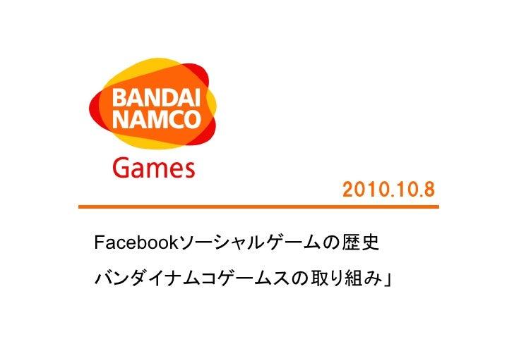 2010.10.8  Facebookソーシャルゲームの歴史 バンダイナムコゲームスの取り組み」