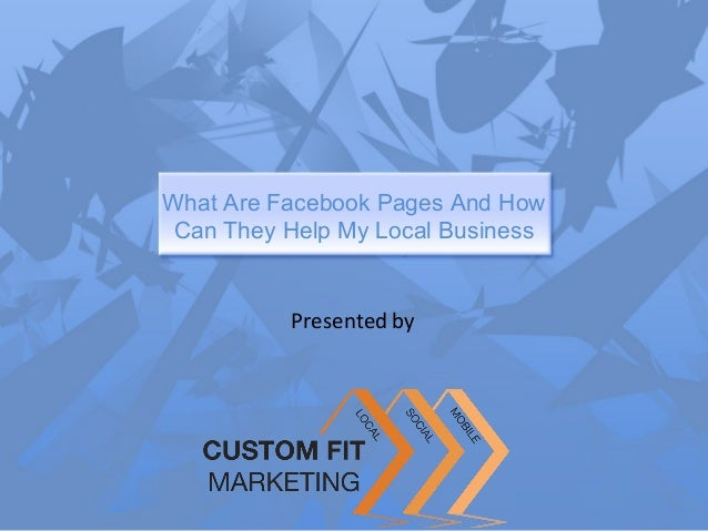 What Are Facebook Pages And How Can They Help My Local Business          Presented by