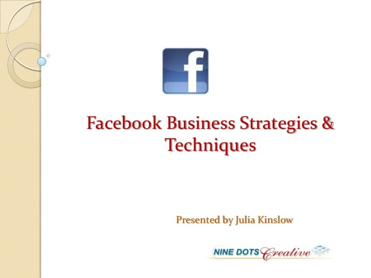 Facebook Business Strategies &         Techniques          Presented by Julia Kinslow