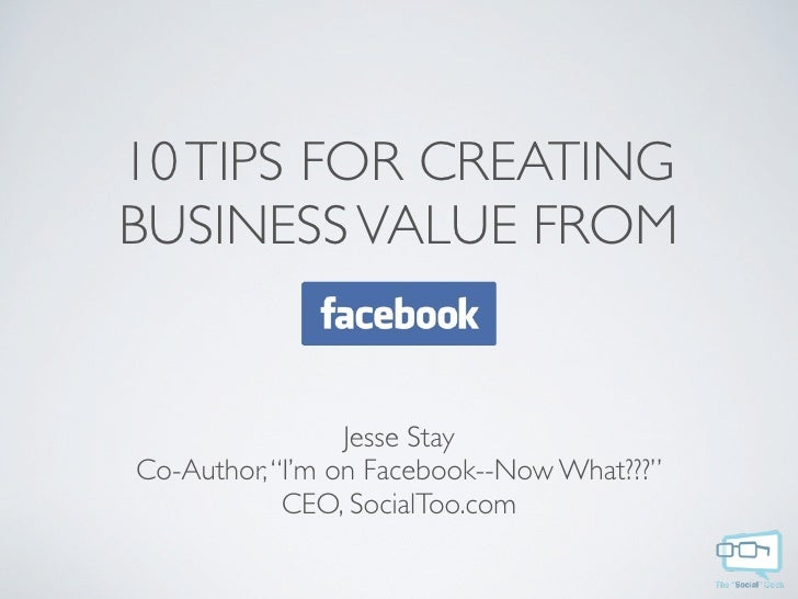 "10 TIPS FOR CREATING BUSINESS VALUE FROM                    Jesse Stay Co-Author, ""I'm on Facebook--Now What???""          ..."
