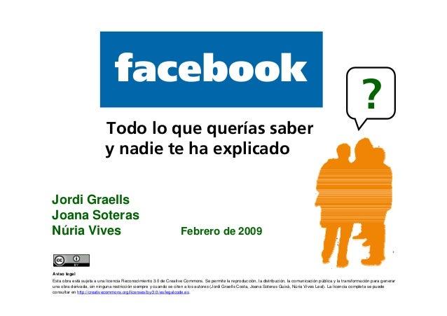 1 facebook Jordi Graells Joana Soteras Núria Vives Febrero de 2009 Todo lo que querías saber y nadie te ha explicado ? Avi...