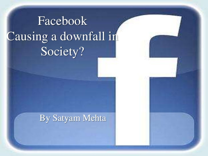FacebookCausing a downfall in      Society?      By Satyam Mehta