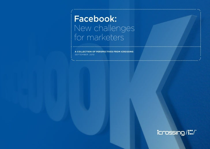 Facebook: New challenges for marketers A collection of perspectives from icrossing september 2010