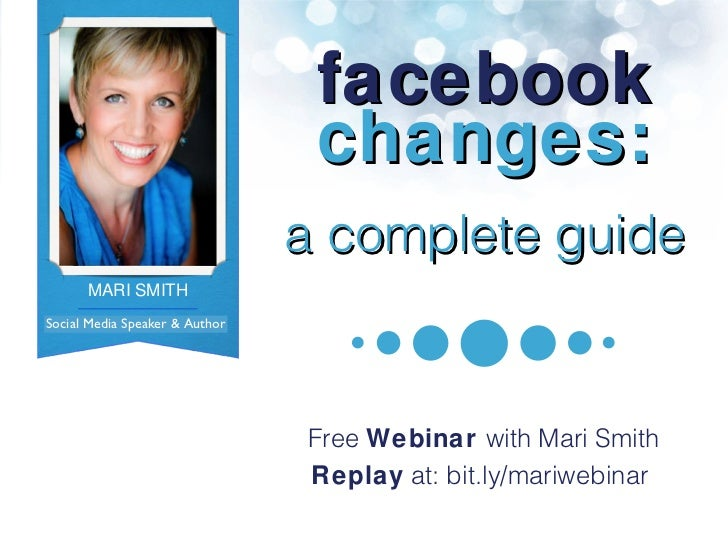facebook changes: a complete guide Free  Webinar  with Mari Smith Replay  at: bit.ly/mariwebinar  Social Media Speaker & A...