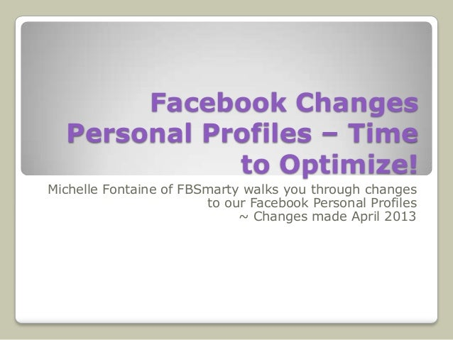 Facebook ChangesPersonal Profiles – Timeto Optimize!Michelle Fontaine of FBSmarty walks you through changesto our Facebook...