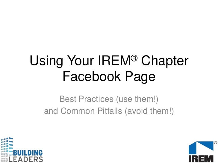 Using Your IREM® Chapter Facebook Page<br />Best Practices (use them!) <br />and Common Pitfalls (avoid them!)<br />