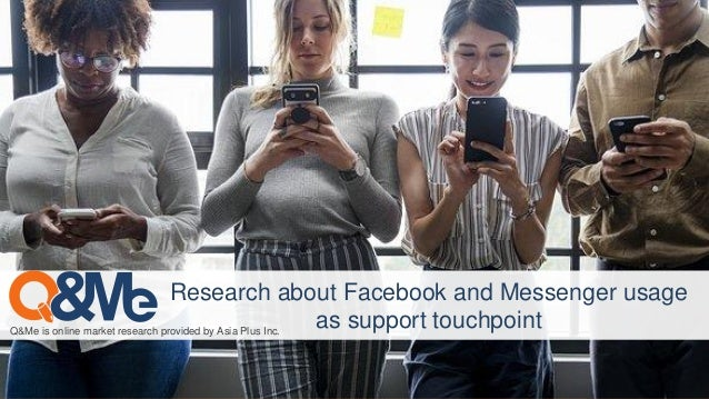 Q&Me is online market research provided by Asia Plus Inc. Research about Facebook and Messenger usage as support touchpoint
