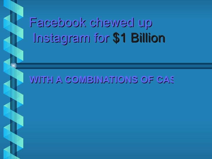 Facebook chewed upInstagram for $1 BillionWITH A COMBINATIONS OF CASH AND S