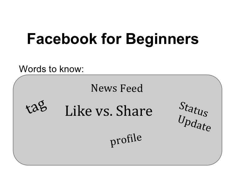 Facebook for BeginnersWords to know:                 News Feed  t ag   Like vs. Share        Statu                        ...