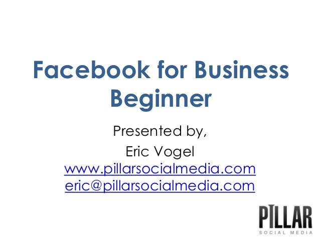 Facebook for BusinessBeginnerPresented by,Eric Vogelwww.pillarsocialmedia.comeric@pillarsocialmedia.com