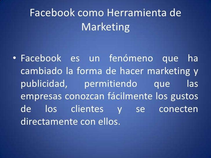 Facebook como Herramienta de Marketing<br />Facebook es un fenómeno que ha cambiado la forma de hacer marketing y publicid...