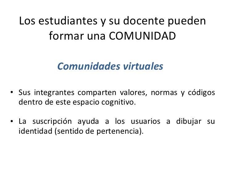 Los estudiantes y su docente pueden formar una COMUNIDAD <ul><li>Sus integrantes comparten valores, normas y códigos dentr...