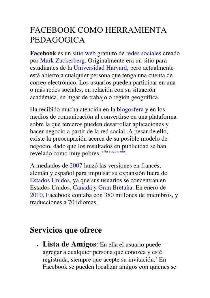 FACEBOOK COMO HERRAMIENTA PEDAGOGICA<br />Facebook es un sitio web gratuito de redes sociales creado por Mark Zuckerberg. ...