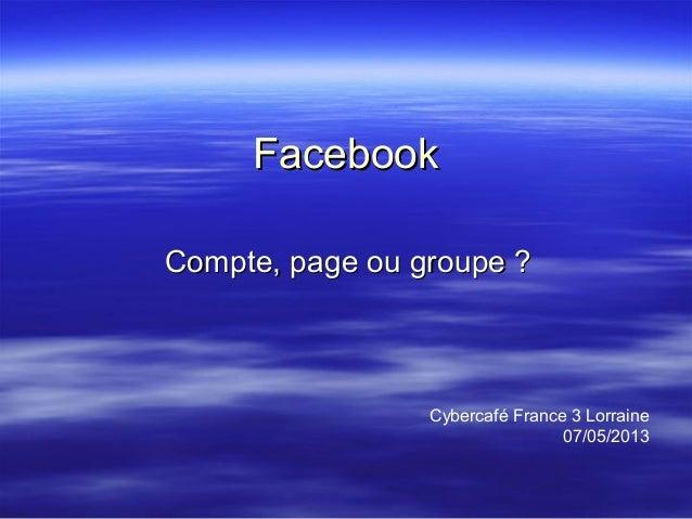 FacebookFacebookCompte, page ou groupe ?Compte, page ou groupe ?Cybercafé France 3 Lorraine07/05/2013