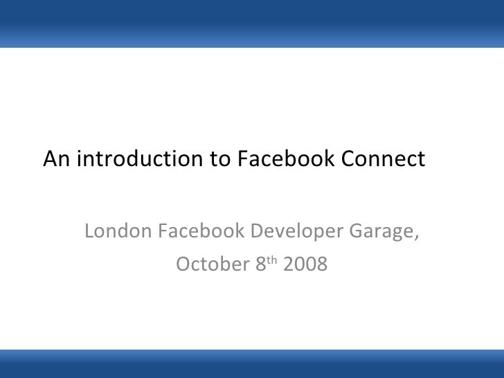An introduction to Facebook Connect London Facebook Developer Garage, October 8 th  2008