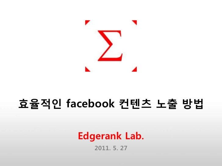 효율적인 facebook 컨텐츠 노출 방법       Edgerank Lab.          2011. 5. 27