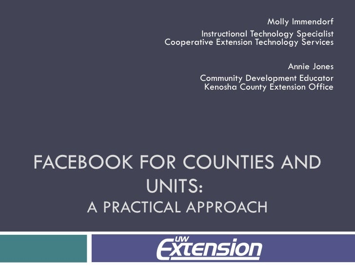 FACEBOOK FOR COUNTIES AND UNITS:  A PRACTICAL APPROACH Molly Immendorf Instructional Technology Specialist Cooperative Ext...