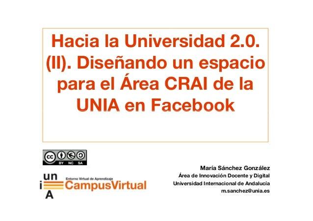 Hacia la Universidad 2.0. (II). Diseñando un espacio para el Área CRAI de la UNIA en FacebookUNIA en Facebook María Sánche...