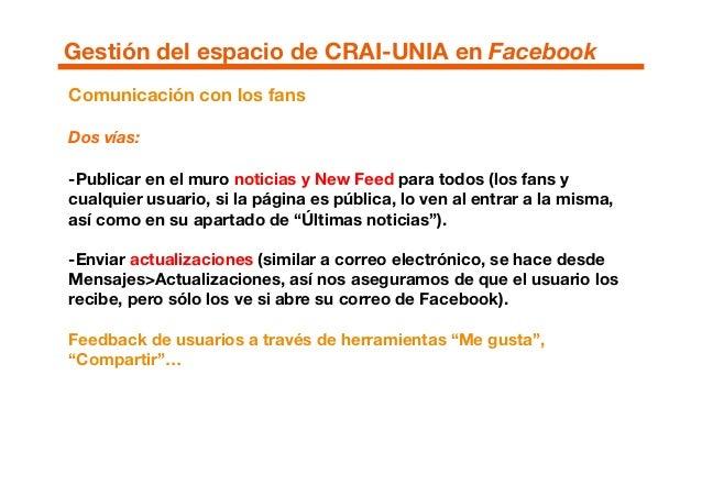 Comunicación con los fans Dos vías: -Publicar en el muro noticias y New Feed para todos (los fans y cualquier usuario, si ...