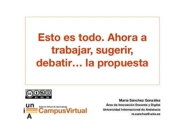 Esto es todo. Ahora a trabajar, sugerir, debatir… la propuestadebatir… la propuesta María Sánchez González Área de Innovac...