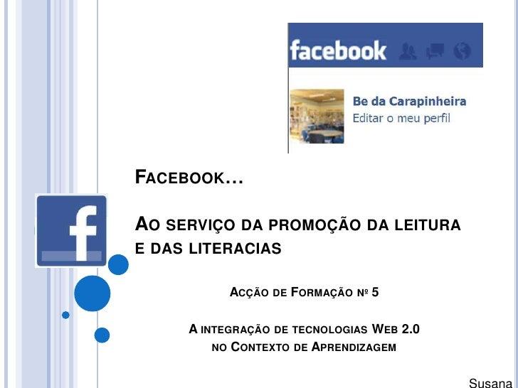 Facebook…Ao serviço da promoção da leitura e das literacias<br />Acção de Formação nº 5<br />A integração de tecnologias W...