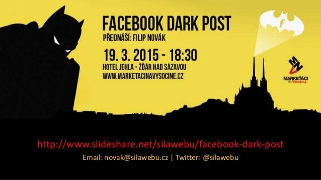 Facebook Dark Post http://www.slideshare.net/silawebu/facebook-dark-post Email: novak@silawebu.cz | Twitter: @silawebu