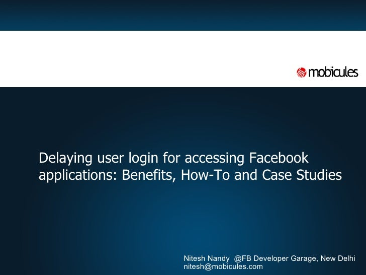 <ul><li>Delaying user login for accessing Facebook applications: Benefits, How-To and Case Studies </li></ul>Nitesh Nandy ...