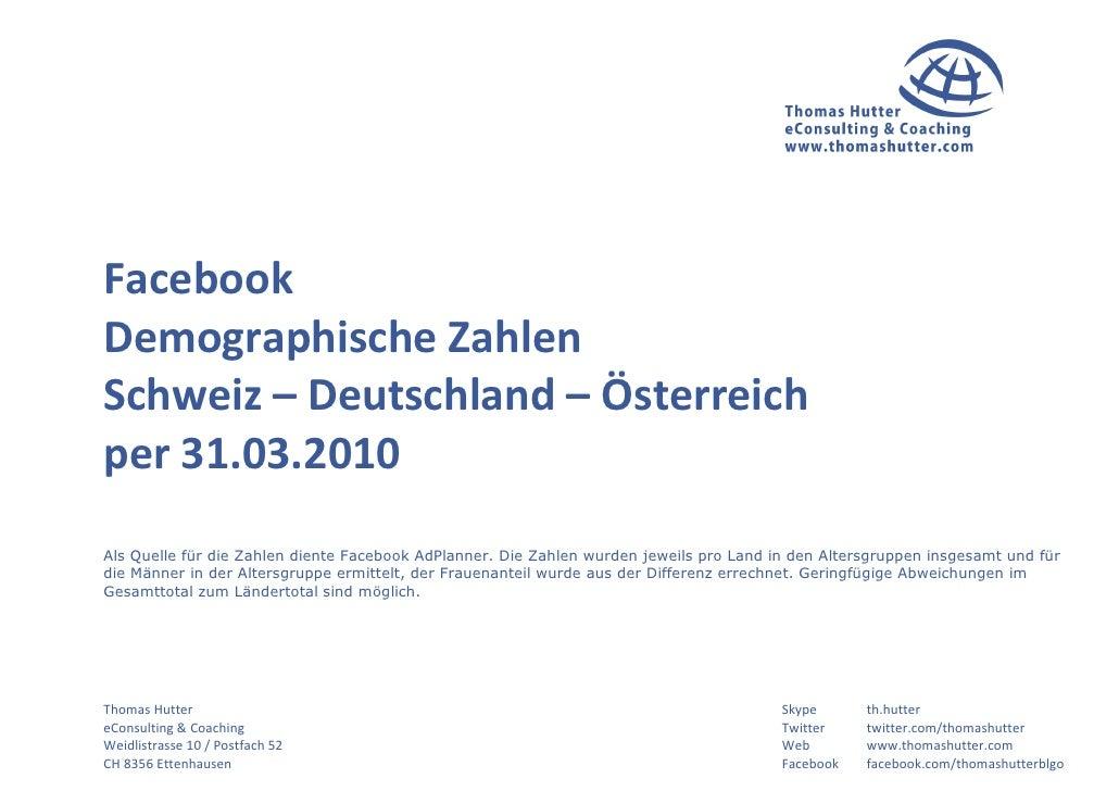 Facebook Demographische Zahlen Schweiz – Deutschland – Österreich per 31.03.2010 Als Quelle für die Zahlen diente Facebook...