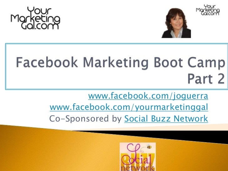 Facebook Marketing Boot CampPart 2<br />www.facebook.com/joguerra<br />www.facebook.com/yourmarketinggal<br />Co-Sponsored...