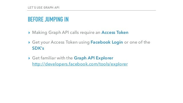 LET'S USE GRAPH API BEFORE JUMPING IN ▸ Making Graph API calls require an Access Token ▸ Get your Access Token using Faceb...