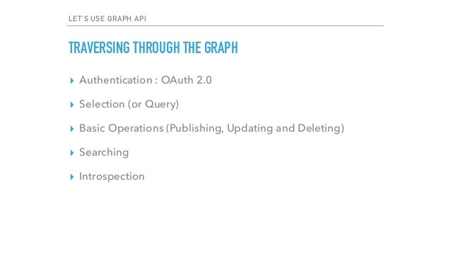 LET'S USE GRAPH API TRAVERSING THROUGH THE GRAPH ▸ Authentication : OAuth 2.0 ▸ Selection (or Query) ▸ Basic Operations (P...