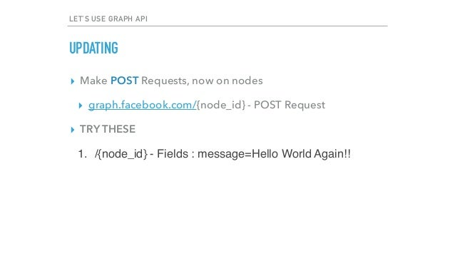 LET'S USE GRAPH API UPDATING ▸ Make POST Requests, now on nodes ▸ graph.facebook.com/{node_id} - POST Request ▸ TRY THESE ...