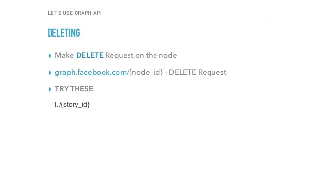 LET'S USE GRAPH API DELETING ▸ Make DELETE Request on the node ▸ graph.facebook.com/{node_id} - DELETE Request ▸ TRY THESE...