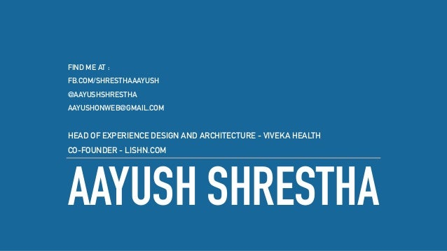 AAYUSH SHRESTHA FIND ME AT : FB.COM/SHRESTHAAAYUSH @AAYUSHSHRESTHA AAYUSHONWEB@GMAIL.COM HEAD OF EXPERIENCE DESIGN AND ARC...