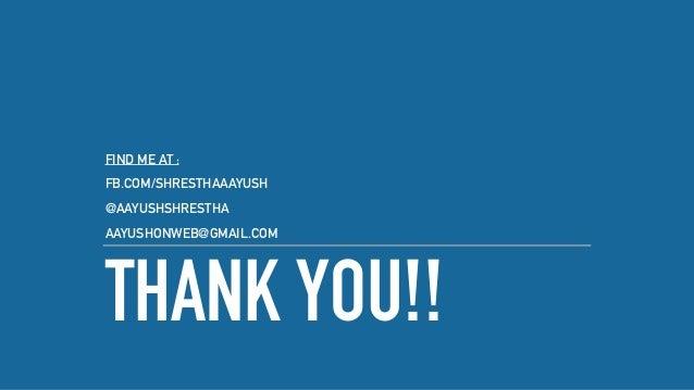 THANK YOU!! FIND ME AT : FB.COM/SHRESTHAAAYUSH @AAYUSHSHRESTHA AAYUSHONWEB@GMAIL.COM