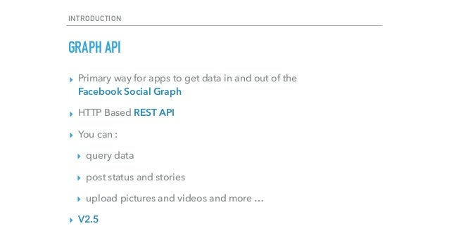 INTRODUCTION GRAPH API ▸ Primary way for apps to get data in and out of the  Facebook Social Graph ▸ HTTP Based REST API ...