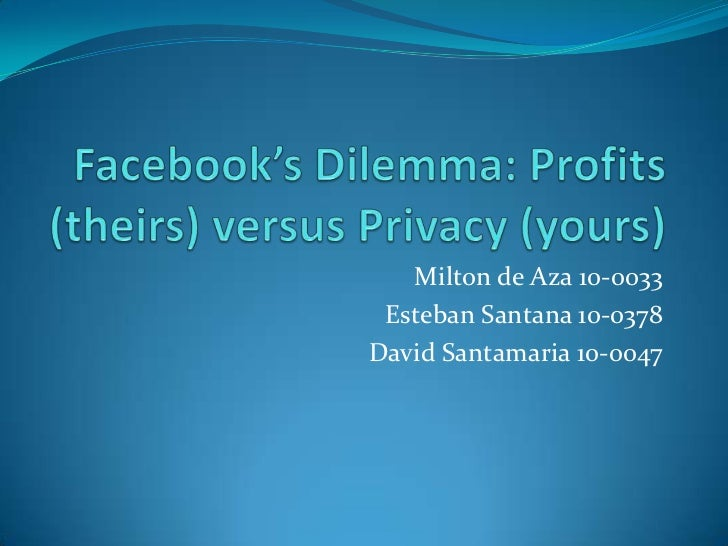 Facebook's Dilemma: Profits (theirs) versus Privacy (yours)<br />Milton de Aza 10-0033<br />Esteban Santana 10-0378<br />D...
