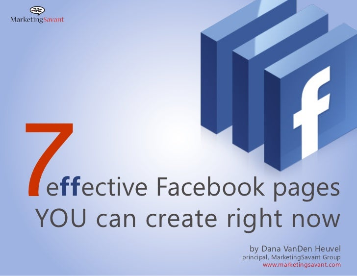 7effective Facebook pagesYOU can create right now                  by Dana VanDen Heuvel                principal, Marketi...