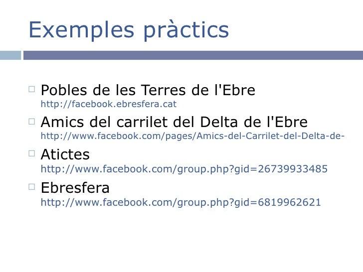 Exemples pràctics <ul><li>Pobles de les Terres de l'Ebre http://facebook.ebresfera.cat </li></ul><ul><li>Amics del carrile...